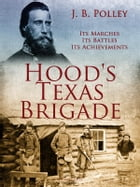 Hood's Texas Brigade, Its Marches, Its Battles, Its Achievements by J. B. Polley