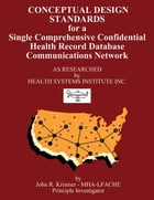 Conceptual Design Standards for a Single Comprehensive Confidential Health Record Database Communications Network by John R. Krismer