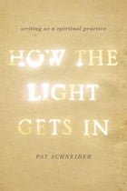 How the Light Gets In: Writing as a Spiritual Practice: Writing as a Spiritual Practice