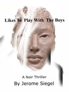 Likes to Play With The Boys: A Noir Thriller by Jerome Siegel
