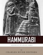 Legends of the Ancient World: The Life and Legacy of Hammurabi by Charles River Editors