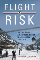 Flight Risk: The Coalition's Air Advisory Mission in Afghanistan, 2005–2015 by Forrest L. Marion