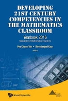 Developing 21st Century Competencies in the Mathematics Classroom: Yearbook 2016, Association of Mathematics Educators by Pee Choon Toh