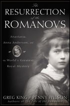 The Resurrection of the Romanovs: Anastasia, Anna Anderson, and the World's Greatest Royal Mystery by Greg King