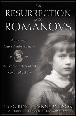 Book The Resurrection of the Romanovs: Anastasia, Anna Anderson, and the World's Greatest Royal Mystery by Greg King