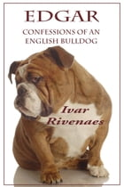 Edgar: Confessions of an English Bulldog by Ivar Rivenaes