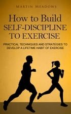 How to Build Self-Discipline to Exercise: Practical Techniques and Strategies to Develop a Lifetime Habit of Exercise by Martin Meadows