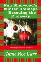 Nan Sherwood's Winter Holidays - Rescuing the Runaways - The Original Classic Edition by Roe Carr