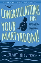 Congratulations on Your Martyrdom! by Zachary Tyler Vickers