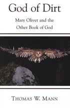 God of Dirt: Mary Oliver and the Other Book of God by Thomas W. Mann