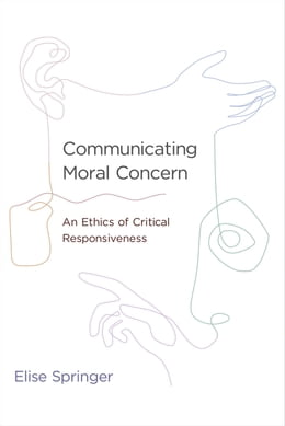 Book Communicating Moral Concern: An Ethics of Critical Responsiveness by Elise Springer