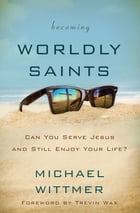 Becoming Worldly Saints: Can You Serve Jesus and Still Enjoy Your Life? by Michael E. Wittmer