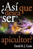 ¿Asi Que Desea 'SER' Un Apicultor? by David/Max Curtis