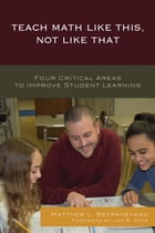 Teach Math Like This, Not Like That: Four Critical Areas to Improve Student Learning by Matthew L. Beyranevand