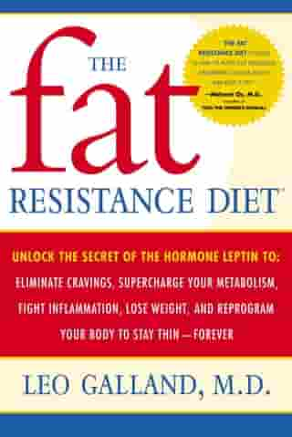 The Fat Resistance Diet: Unlock the Secret of the Hormone Leptin to: Eliminate Cravings, Supercharge Your Metabolism, Fight I by Leo Galland, M.D.