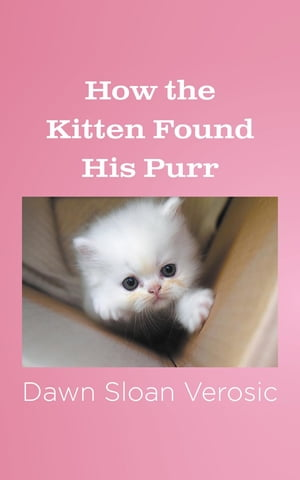 How the Kitten Found His Purr by Dawn Sloan Verosic