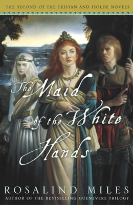 Book The Maid of the White Hands: The Second of the Tristan and Isolde Novels by Rosalind Miles