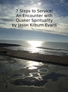 7 Steps to Service: An Encounter with Quaker Spirituality by Jason Kilburn Evans
