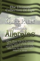The Ultimate Collection Of Tips For Quick Relief Of Common Allergies: A Basic Allergy Help For Recognizing The Symptoms Of Allergy And For Treating Al by KMS Publishing