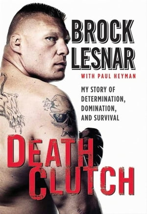 Death Clutch My Story of Determination,  Domination,  and Survival
