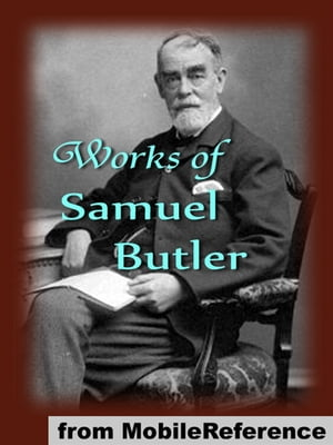 Works Of Samuel Butler: Includes Erewhon,  Erewhon Revisited,  The Way Of All Flesh,  The Fair Haven,  The Iliad And The Odyssey (As Translator) And More