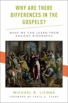Why Are There Differences in the Gospels?: What We Can Learn from Ancient Biography by Michael R. Licona