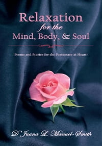 Relaxation for the Mind, Body, & Soul: Poems and Stories for the Passionate at Heart!