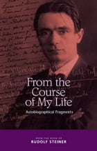 From the Course of my Life: Autobiographical Fragments by Rudolf Steiner