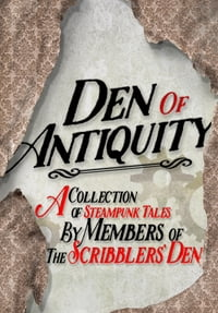 Den of Antiquity: A collection of Steampunk tales by Members of the Scribblers' Den
