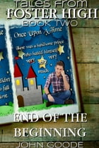 End of the Beginning: Tales From Foster High Book Two by John Goode