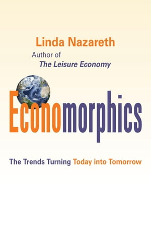 Economorphics: The Trends Turning Today into Tomorrow by Linda Nazareth