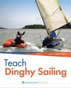 Teach Dinghy Sailing: Learn to Communicate Effectively & Get Your Students Sailing! by Gaz Harrison
