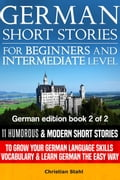 German Short Stories for Beginners and Intermediate Level 11 Humorous & Modern Short Stories to Grow Your German Language Skills, Vocabulary & Learn German the Easy Way