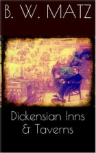 Dickensian Inns & Taverns by B. W. Matz