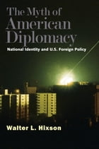 The Myth of American Diplomacy: National Identity and U.S. Foreign Policy by Professor Walter L. Hixson