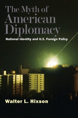 Book The Myth of American Diplomacy: National Identity and U.S. Foreign Policy by Professor Walter L. Hixson