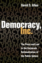 Democracy, Inc.: The Press and Law in the Corporate Rationalization of the Public Sphere by David S. Allen