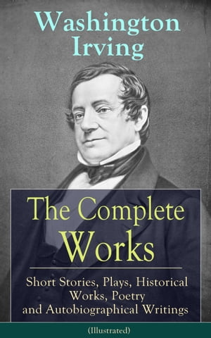 The Complete Works of Washington Irving: Short Stories, Plays, Historical Works, Poetry and Autobiographical Writings (Illustrated): The Entire Opus o by Washington Irving