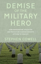 Demise of the Military Hero: How Emancipation, Education and Medication changed society's attitude to conflict by Stephen Cowell