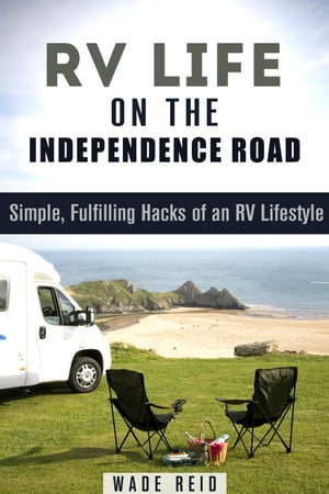 RV Life on the Independence Road: Simple, Fulfilling 'Hacks' of an RV Lifestyle: Frugal Living Off the Grid by Wade Reid