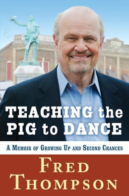 Book Teaching the Pig to Dance: A Memoir of Growing Up and Second Chances by Fred Thompson