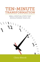 Ten-Minute Transformation: Small Spiritual Steps that Revolutionize Your Life by Chris Altrock