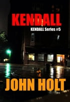 Kendall: Kendall, #5 by John Holt