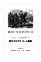 Audacity Personified: The Generalship of Robert E. Lee by Peter S. Carmichael