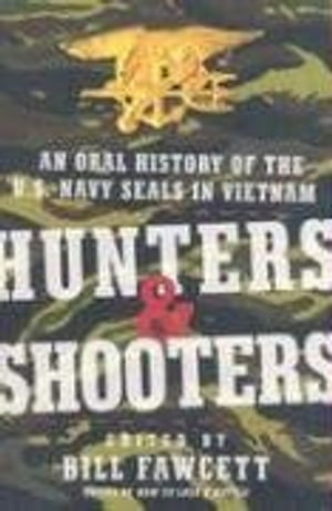 Hunters & Shooters An Oral History of the U.S. Navy SEALs in Vietnam