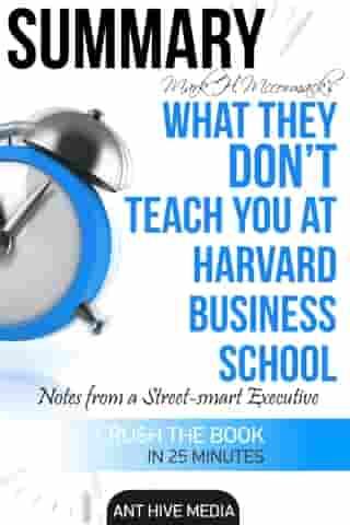 Mark H. McCormack's What They Don't Teach You at Harvard Business School: Notes from a Street-smart Executive Summary by Ant Hive Media