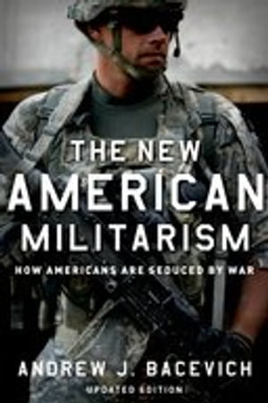 The New American Militarism: How Americans Are Seduced by War: How Americans Are Seduced by War by Andrew J. Bacevich