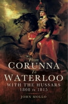From Corunna to Waterloo: With the Hussars 1808 to 1815 by John Mollo