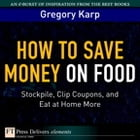 How to Save Money on Food: Stockpile, Clip Coupons, and Eat at Home More by Gregory Karp