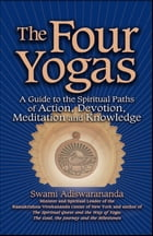 The Four Yogas: A Guide to the Spiritual Pathways of Action, Devotion, Meditation and Knowledge by Swami Adiswarananda